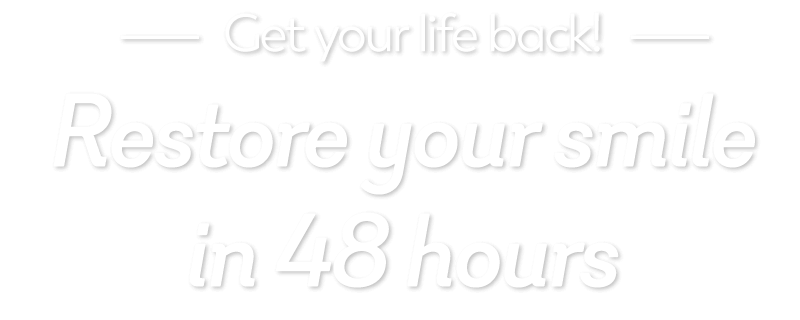 Restore your smile in 48 hours
